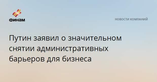 Путин заявил о значительном снятии административных барьеров для бизнеса