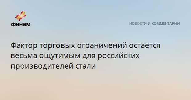 Фактор торговых ограничений остается весьма ощутимым для российских производителей стали