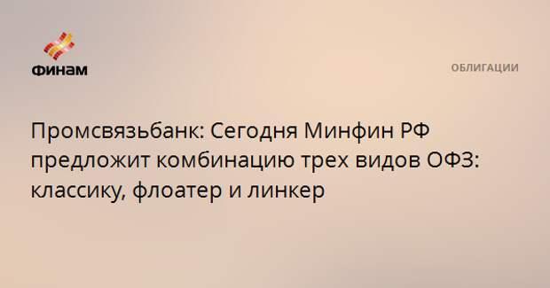 Промсвязьбанк: Сегодня Минфин РФ предложит комбинацию трех видов ОФЗ: классику, флоатер и линкер