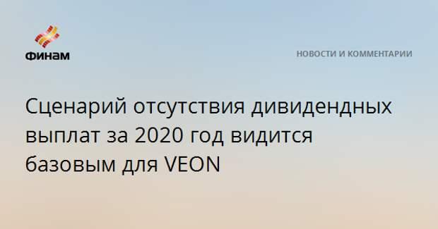 Сценарий отсутствия дивидендных выплат за 2020 год видится базовым для VEON