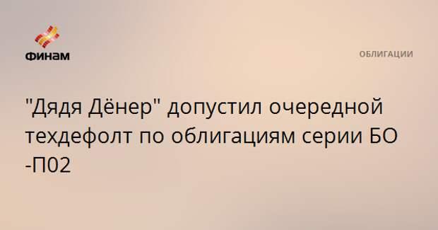 """""""Дядя Дёнер"""" допустил очередной техдефолт по облигациям серии БО-П02"""