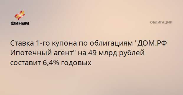 """Ставка 1-го купона по облигациям """"ДОМ.РФ Ипотечный агент"""" на 49 млрд рублей составит 6,4% годовых"""