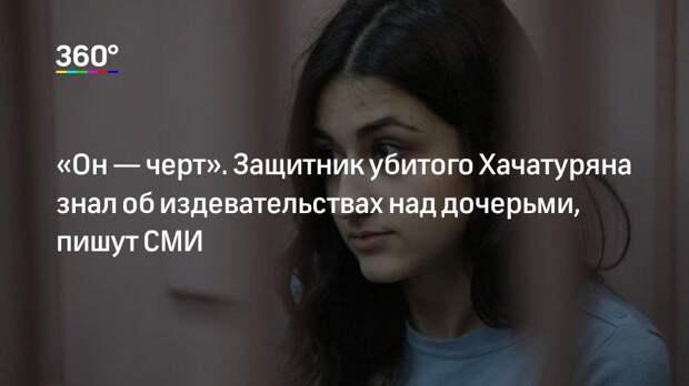 «Он— черт». Защитник убитого Хачатуряна знал об издевательствах над дочерьми, пишут СМИ
