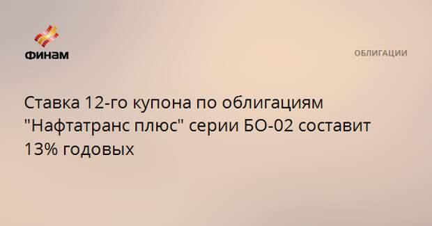 """Ставка 12-го купона по облигациям """"Нафтатранс плюс"""" серии БО-02 составит 13% годовых"""