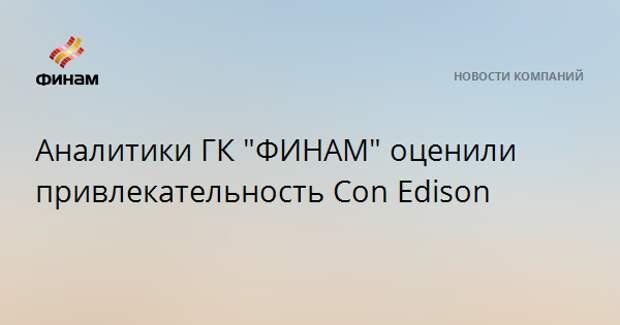 """Аналитики ГК """"ФИНАМ"""" оценили привлекательность Con Edison"""