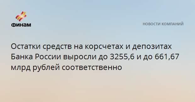 Остатки средств на корсчетах и депозитах Банка России выросли до 3255,6 и до 661,67 млрд рублей соответственно