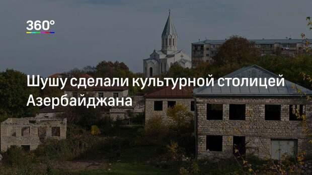 Шушу сделали культурной столицей Азербайджана