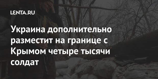 Украина дополнительно разместит на границе с Крымом четыре тысячи солдат