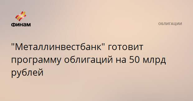 """Металлинвестбанк"" готовит программу облигаций на 50 млрд рублей"