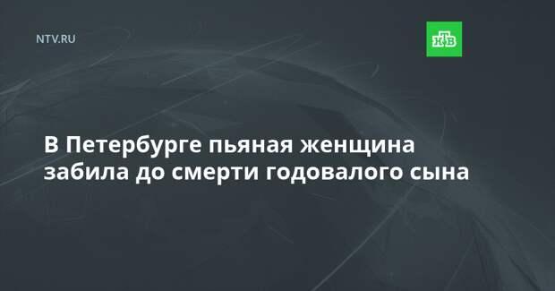 В Петербурге пьяная женщина забила до смерти годовалого сына
