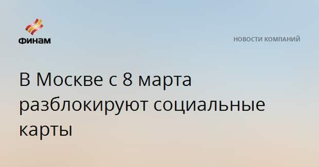 В Москве с 8 марта разблокируют социальные карты