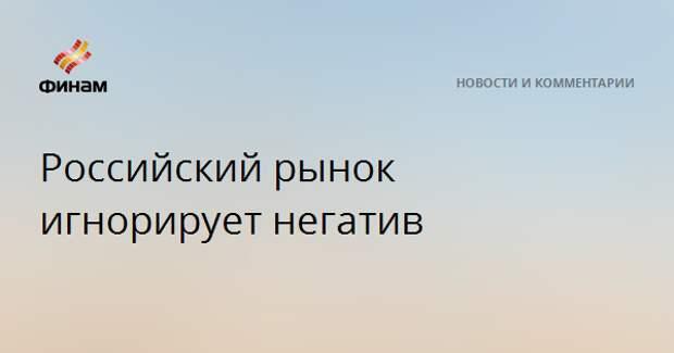Российский рынок игнорирует негатив