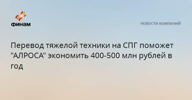 """Перевод тяжелой техники на СПГ поможет """"АЛРОСА"""" экономить 400-500 млн рублей в год"""