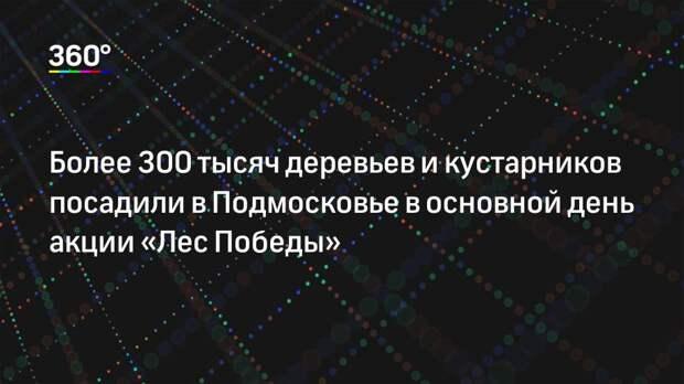 Более 300 тысяч деревьев и кустарников посадили в Подмосковье в основной день акции «Лес Победы»