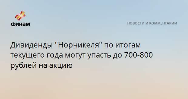 """Дивиденды """"Норникеля"""" по итогам текущего года могут упасть до 700-800 рублей на акцию"""