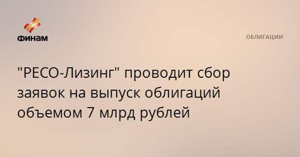 """""""РЕСО-Лизинг"""" проводит сбор заявок на выпуск облигаций объемом 7 млрд рублей"""