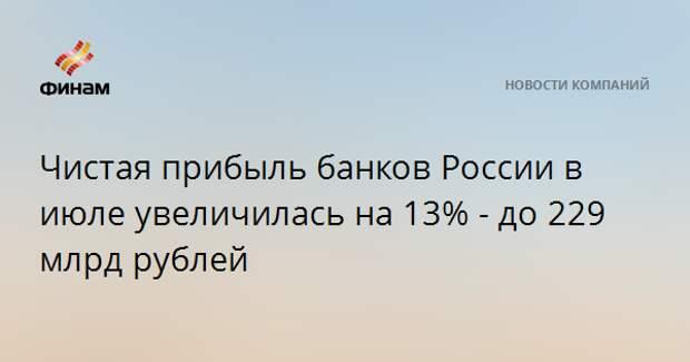 Чистая прибыль банков России в июле увеличилась на 13% - до 229 млрд рублей
