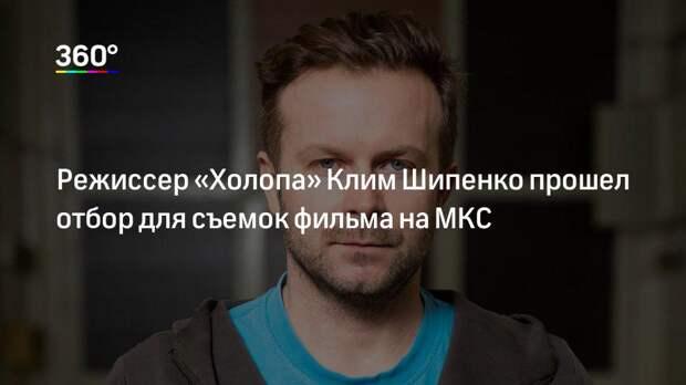 Режиссер «Холопа» Клим Шипенко прошел отбор для съемок фильма на МКС