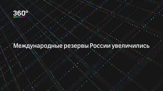 Международные резервы России увеличились