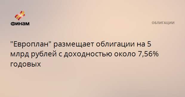 """""""Европлан"""" размещает облигации на 5 млрд рублей с доходностью около 7,56% годовых"""