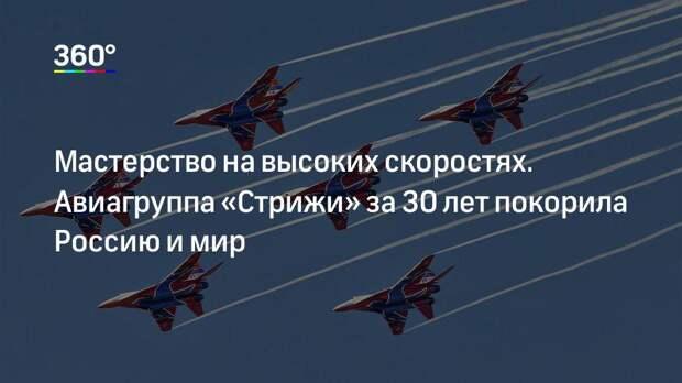 Мастерство на высоких скоростях. Авиагруппа «Стрижи» за 30 лет покорила Россию и мир