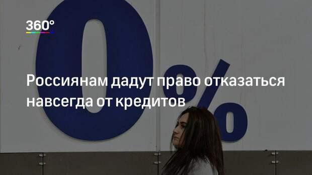 Россиянам дадут право отказаться навсегда от кредитов