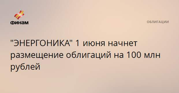 """""""ЭНЕРГОНИКА"""" 1 июня начнет размещение облигаций на 100 млн рублей"""