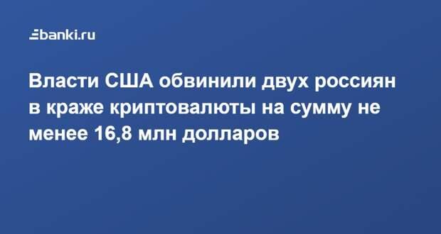 Власти США обвинили двух россиян в краже криптовалюты на сумму не менее 16,8 млн долларов