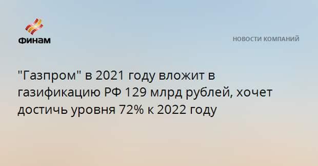 """""""Газпром"""" в 2021 году вложит в газификацию РФ 129 млрд рублей, хочет достичь уровня 72% к 2022 году"""