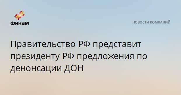 Правительство РФ представит президенту РФ предложения по денонсации ДОН