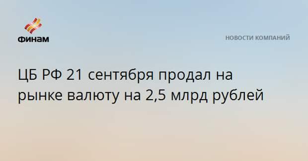 ЦБ РФ 21 сентября продал на рынке валюту на 2,5 млрд рублей