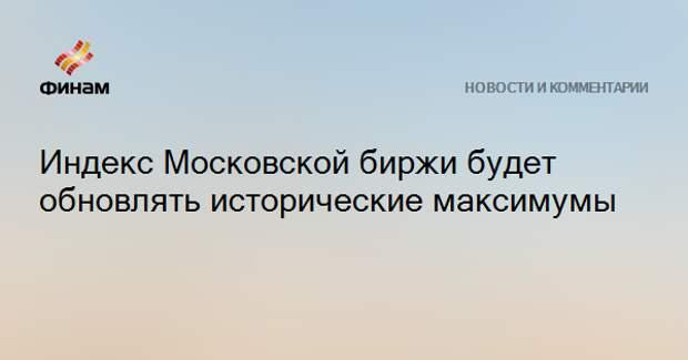 Индекс Московской биржи будет обновлять исторические максимумы