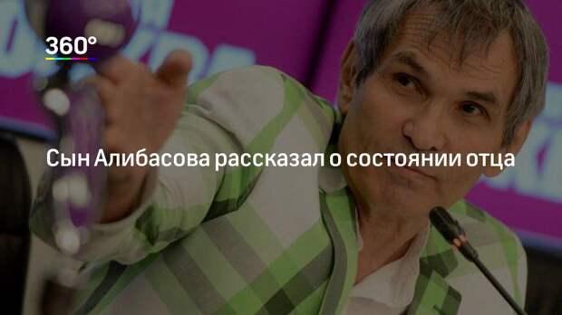 Сын Алибасова рассказал о состоянии отца