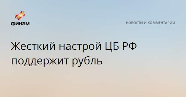 Жесткий настрой ЦБ РФ поддержит рубль