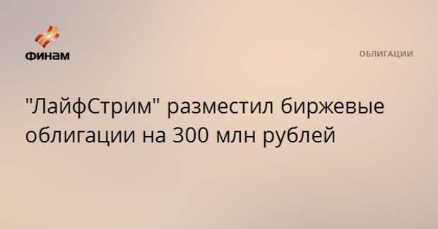 """""""ЛайфСтрим"""" разместил биржевые облигации на 300 млн рублей"""