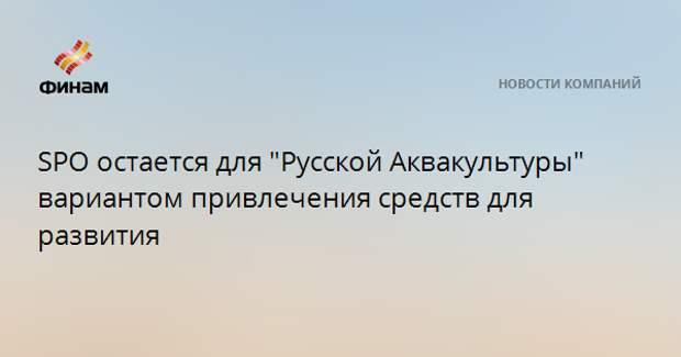 """SPO остается для """"Русской Аквакультуры"""" вариантом привлечения средств для развития"""
