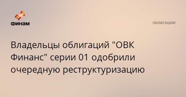 """Владельцы облигаций """"ОВК Финанс"""" серии 01 одобрили очередную реструктуризацию"""