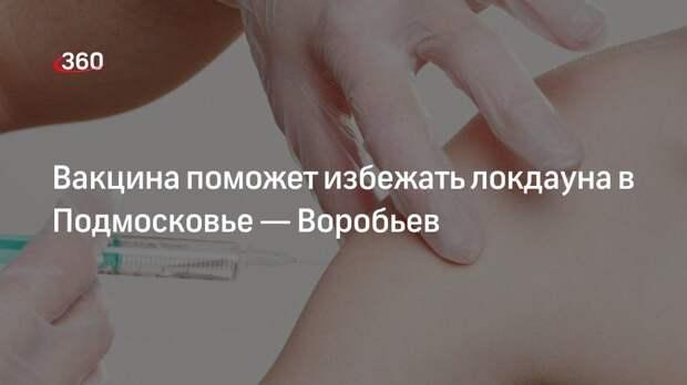 Вакцина поможет избежать локдауна в Подмосковье— Воробьев