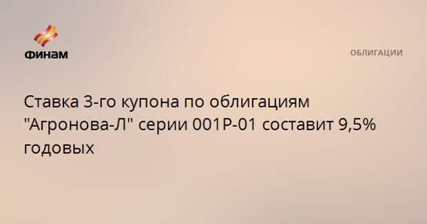 """Ставка 3-го купона по облигациям """"Агронова-Л"""" серии 001P-01 составит 9,5% годовых"""