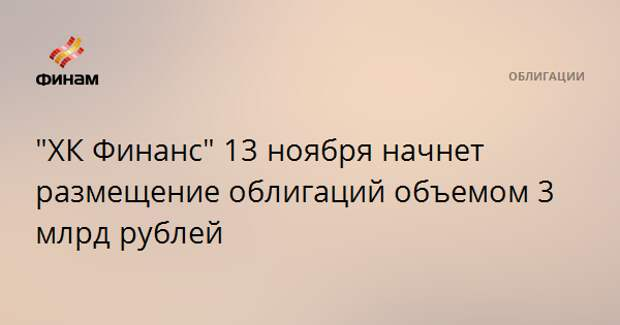 """""""ХК Финанс"""" 13 ноября начнет размещение облигаций объемом 3 млрд рублей"""