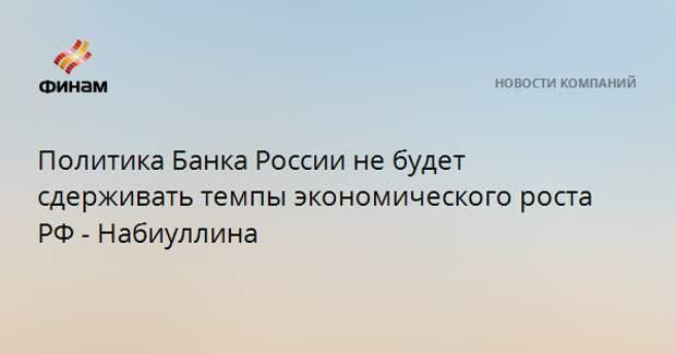 Политика Банка России не будет сдерживать темпы экономического роста РФ - Набиуллина