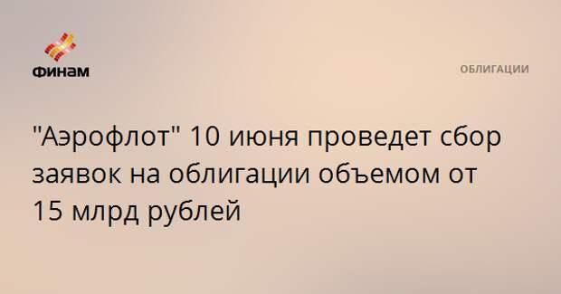 """""""Аэрофлот"""" 10 июня проведет сбор заявок на облигации объемом от 15 млрд рублей"""