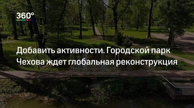 Добавить активности. Городской парк Чехова ждет глобальная реконструкция