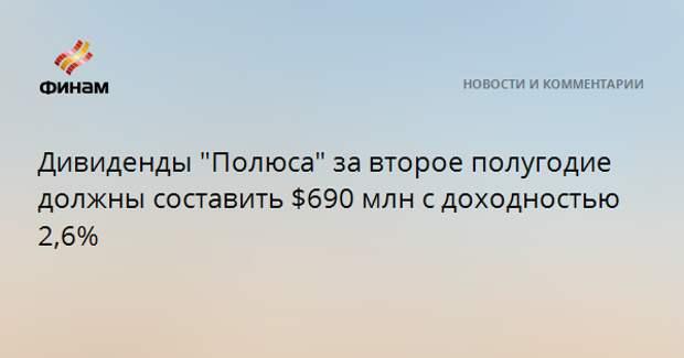 """Дивиденды """"Полюса"""" за второе полугодие должны составить $690 млн с доходностью 2,6%"""
