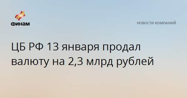 ЦБ РФ 13 января продал валюту на 2,3 млрд рублей