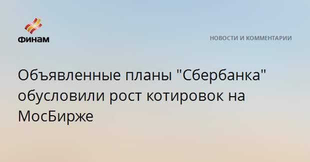 """Объявленные планы """"Сбербанка"""" обусловили рост котировок на МосБирже"""