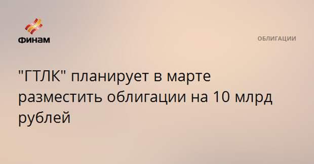 """""""ГТЛК"""" планирует в марте разместить облигации на 10 млрд рублей"""