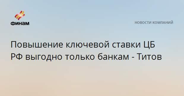 Повышение ключевой ставки ЦБ РФ выгодно только банкам - Титов