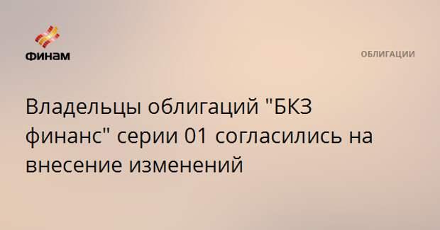 """Владельцы облигаций """"БКЗ финанс"""" серии 01 согласились на внесение изменений"""