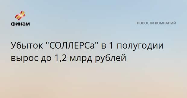 """Убыток """"СОЛЛЕРСа"""" в 1 полугодии вырос до 1,2 млрд рублей"""